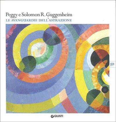 Peggy e Solomon R. Guggenheim. Le avanguardie dell'astrazione