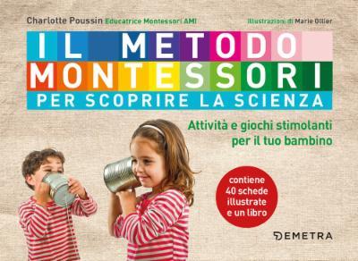Il metodo Montessori. Attività e giochi stimolanti per scoprire la scienza con il tuo bambino