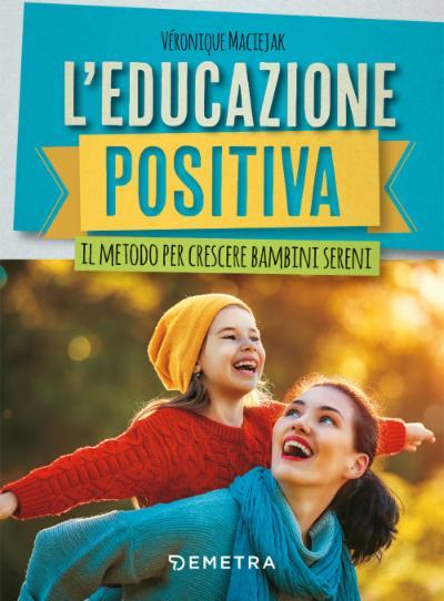 L'educazione positiva. Il metodo per crescere bambini sereni