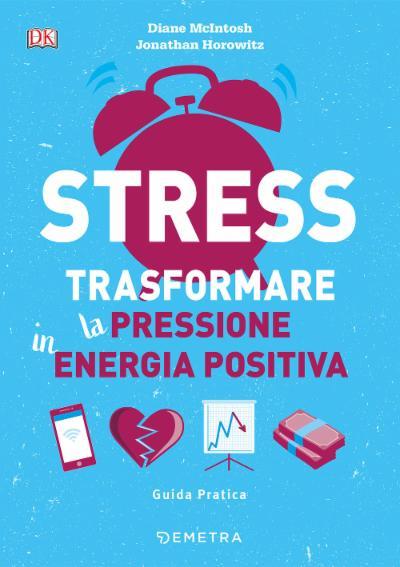 Stress. Trasformare la pressione in energia positiva. Guida pratica