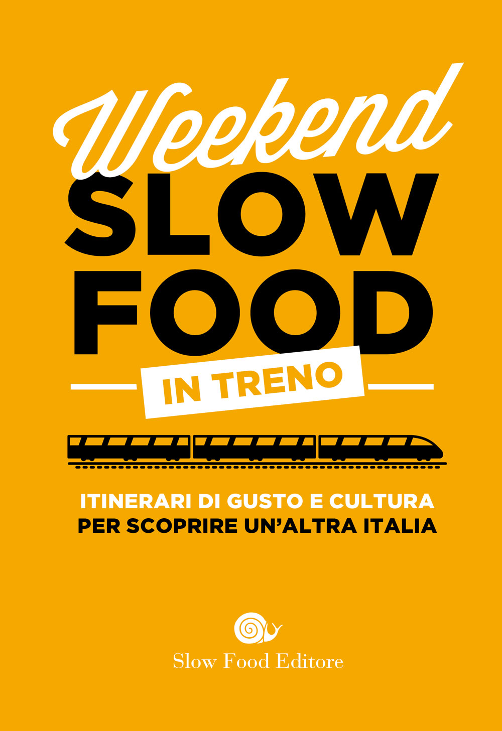 Weekend Slow Food in treno. Itinerari di gusto e cultura per scoprire un'altra Italia