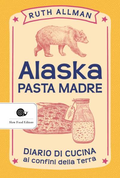 Alaska - pasta madre. Diario di cucina ai confini della Terra