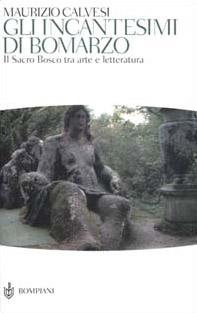 Gli incantesimi di Bomarzo. Il sacro bosco tra arte e letteratura