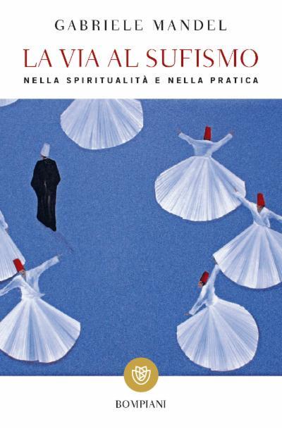 La via al Sufismo. Nella spiritualità e nella pratica