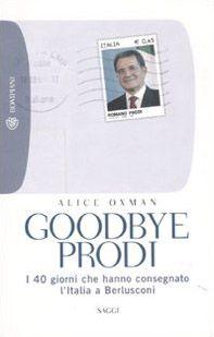 Goodbye Prodi. I 40 giorni che hanno consegnato l'Italia a Berlusconi