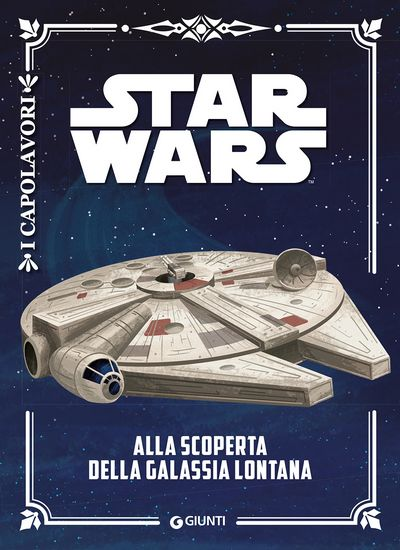 I Capolavori - Star Wars. Alla scoperta della galassia lontana